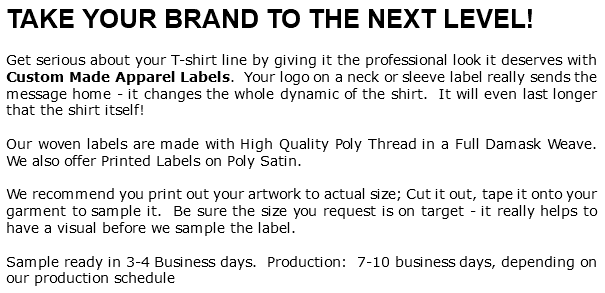 TAKE YOUR BRAND TO THE NEXT LEVEL! Get serious about your T-shirt line by giving it the professional look it deserves with Custom Made Apparel Labels. Your logo on a neck or sleeve label really sends the message home - it changes the whole dynamic of the shirt. It will even last longer that the shirt itself! Our woven labels are made with High Quality Poly Thread in a Full Damask Weave. We also offer Printed Labels on Poly Satin. We recommend you print out your artwork to actual size; Cut it out, tape it onto your garment to sample it. Be sure the size you request is on target - it really helps to have a visual before we sample the label. Sample ready in 3-4 Business days. Production: 7-10 business days, depending on our production schedule