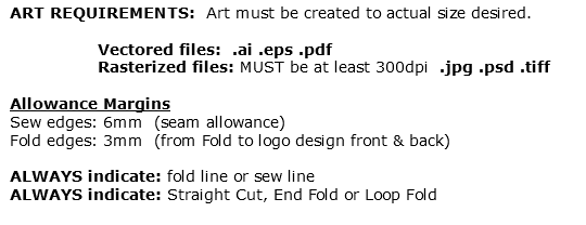 ART REQUIREMENTS: Art must be created to actual size desired. Vectored files: .ai .eps .pdf Rasterized files: MUST be at least 300dpi .jpg .psd .tiff Allowance Margins Sew edges: 6mm (seam allowance) Fold edges: 3mm (from Fold to logo design front & back) ALWAYS indicate: fold line or sew line ALWAYS indicate: Straight Cut, End Fold or Loop Fold
